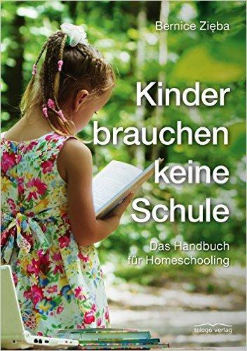 Bernice Zieba: Kinder brauchen keine Schule. Das Handbuch für Homeschooling